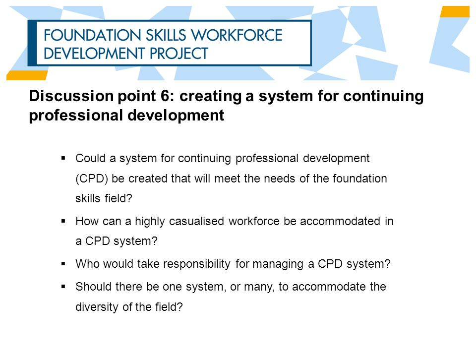 Discussion point 6: creating a system for continuing professional development  Could a system for continuing professional development (CPD) be created that will meet the needs of the foundation skills field.