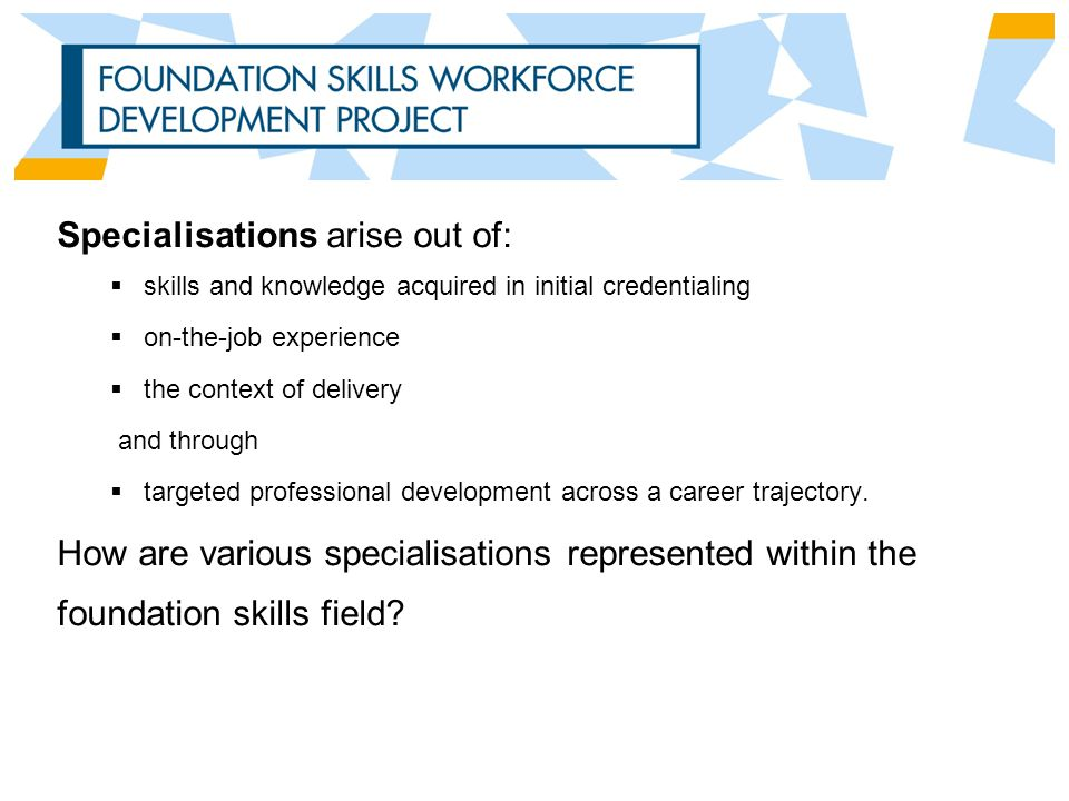 Specialisations arise out of:  skills and knowledge acquired in initial credentialing  on-the-job experience  the context of delivery and through  targeted professional development across a career trajectory.