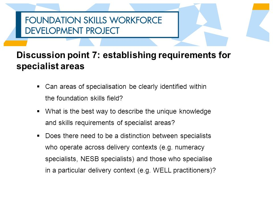 Discussion point 7: establishing requirements for specialist areas  Can areas of specialisation be clearly identified within the foundation skills field.