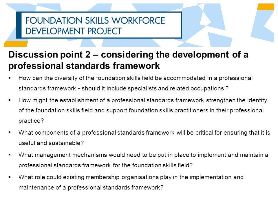 Discussion point 2 – considering the development of a professional standards framework  How can the diversity of the foundation skills field be accommodated in a professional standards framework - should it include specialists and related occupations .