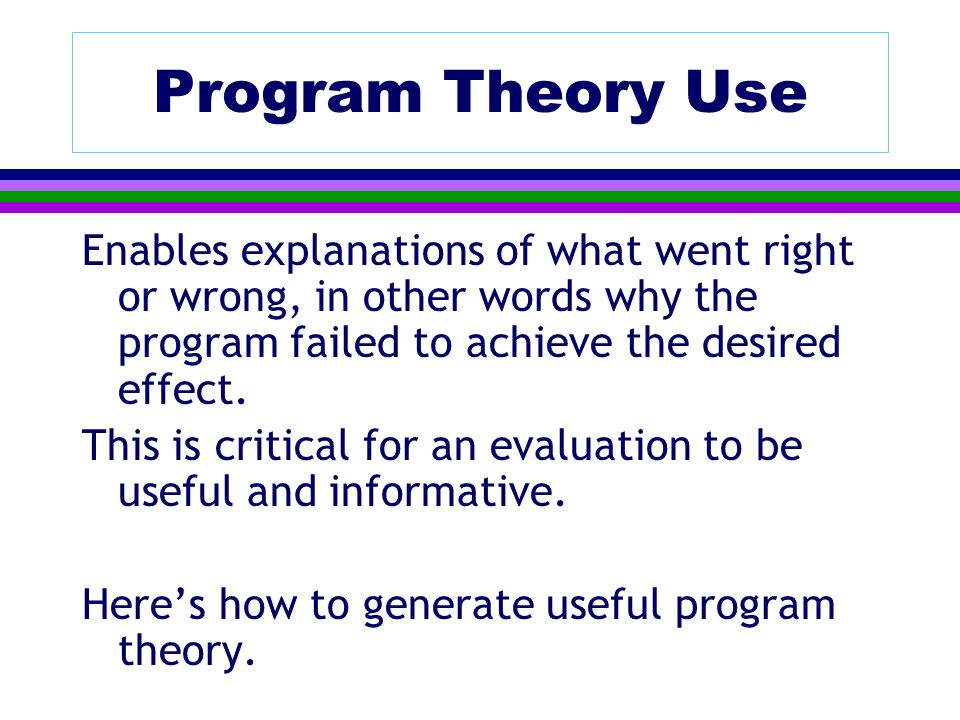 Program Theory Use Enables explanations of what went right or wrong, in other words why the program failed to achieve the desired effect.