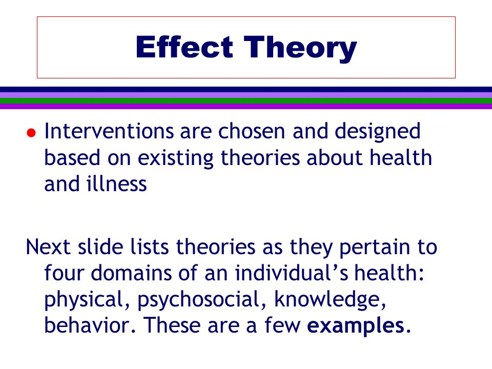 l Interventions are chosen and designed based on existing theories about health and illness Next slide lists theories as they pertain to four domains of an individual's health: physical, psychosocial, knowledge, behavior.