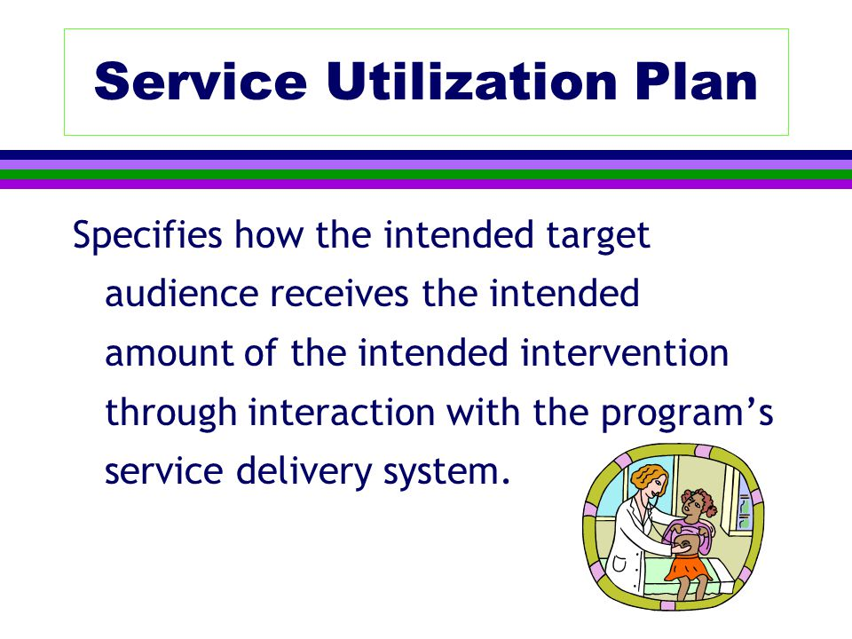 Service Utilization Plan Specifies how the intended target audience receives the intended amount of the intended intervention through interaction with the program's service delivery system.