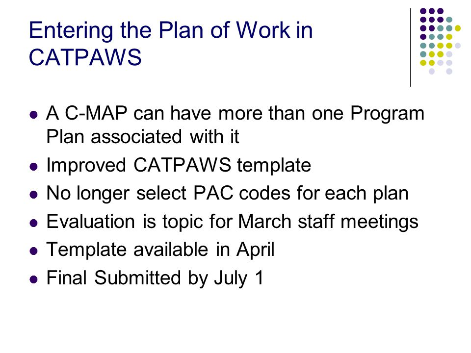 Entering the Plan of Work in CATPAWS A C-MAP can have more than one Program Plan associated with it Improved CATPAWS template No longer select PAC codes for each plan Evaluation is topic for March staff meetings Template available in April Final Submitted by July 1