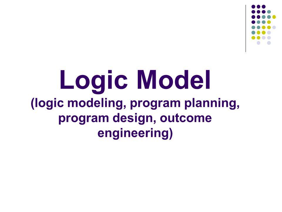 Logic Model (logic modeling, program planning, program design, outcome engineering)