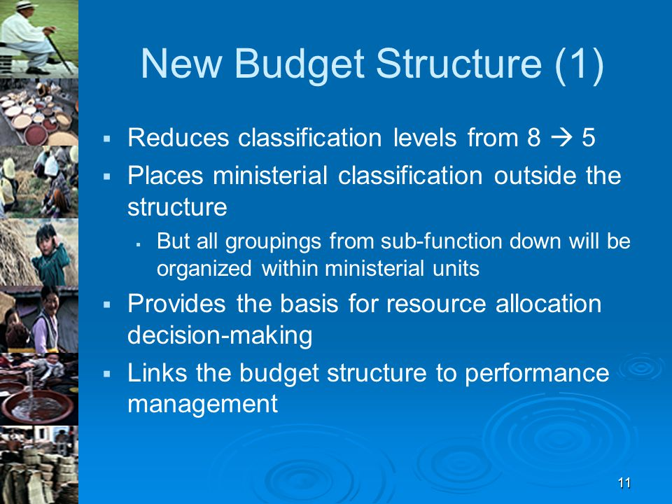 11 New Budget Structure (1)   Reduces classification levels from 8  5   Places ministerial classification outside the structure   But all groupings from sub-function down will be organized within ministerial units   Provides the basis for resource allocation decision-making   Links the budget structure to performance management