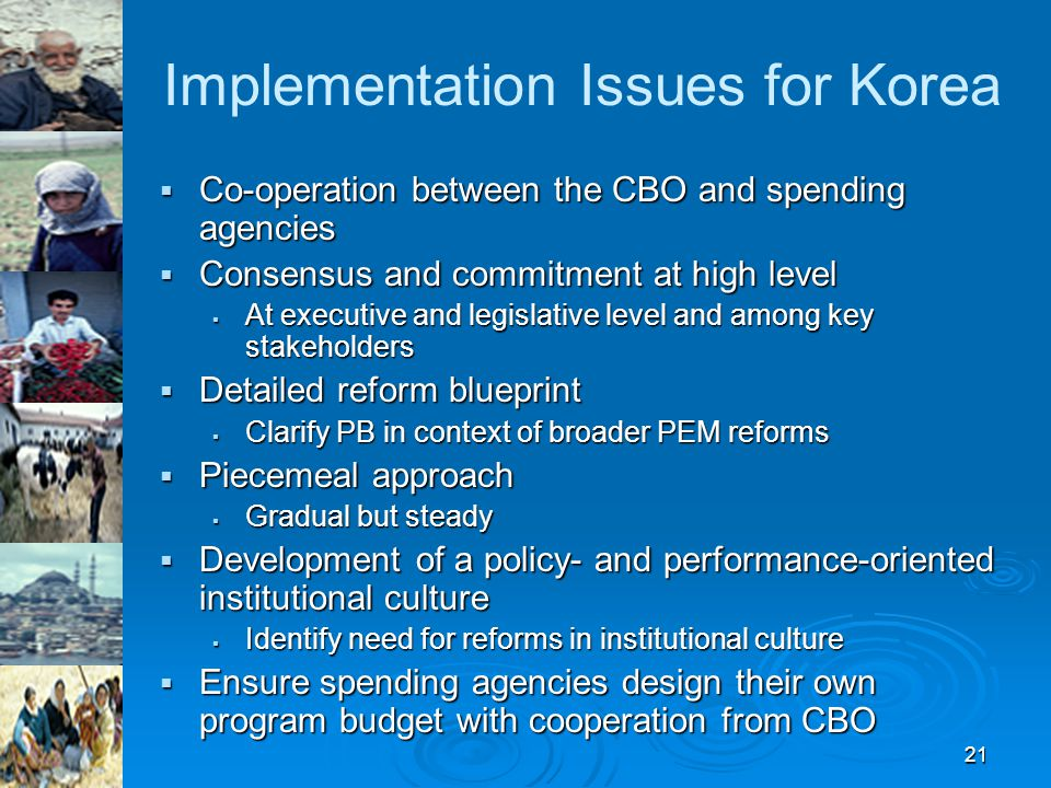 21 Implementation Issues for Korea  Co-operation between the CBO and spending agencies  Consensus and commitment at high level  At executive and legislative level and among key stakeholders  Detailed reform blueprint  Clarify PB in context of broader PEM reforms  Piecemeal approach  Gradual but steady  Development of a policy- and performance-oriented institutional culture  Identify need for reforms in institutional culture  Ensure spending agencies design their own program budget with cooperation from CBO
