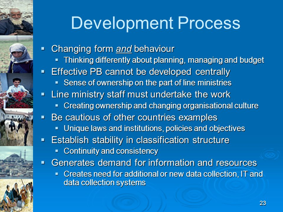 23 Development Process  Changing form and behaviour  Thinking differently about planning, managing and budget  Effective PB cannot be developed centrally  Sense of ownership on the part of line ministries  Line ministry staff must undertake the work  Creating ownership and changing organisational culture  Be cautious of other countries examples  Unique laws and institutions, policies and objectives  Establish stability in classification structure  Continuity and consistency  Generates demand for information and resources  Creates need for additional or new data collection, IT and data collection systems