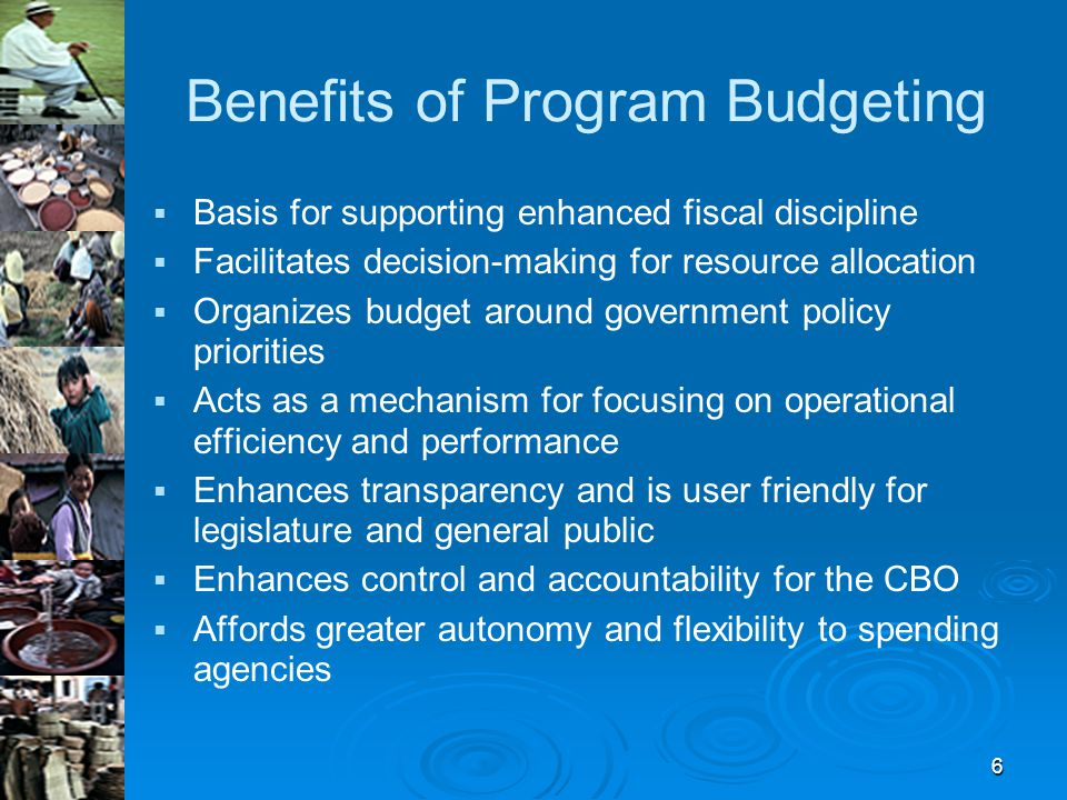 6 Benefits of Program Budgeting   Basis for supporting enhanced fiscal discipline   Facilitates decision-making for resource allocation   Organizes budget around government policy priorities   Acts as a mechanism for focusing on operational efficiency and performance   Enhances transparency and is user friendly for legislature and general public   Enhances control and accountability for the CBO   Affords greater autonomy and flexibility to spending agencies