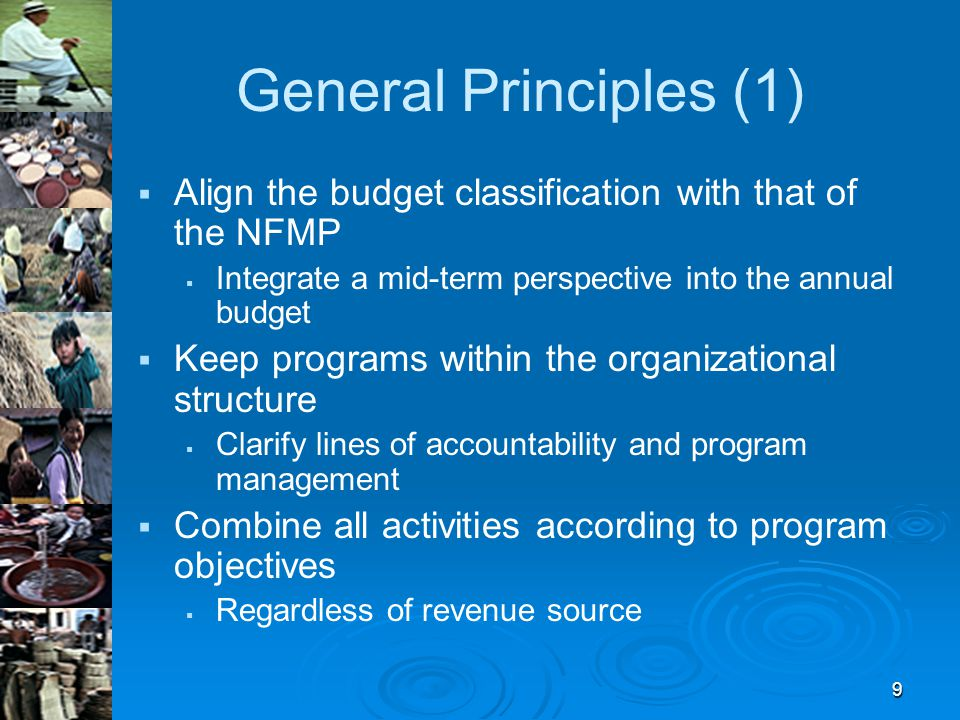 9 General Principles (1)   Align the budget classification with that of the NFMP   Integrate a mid-term perspective into the annual budget   Keep programs within the organizational structure   Clarify lines of accountability and program management   Combine all activities according to program objectives   Regardless of revenue source