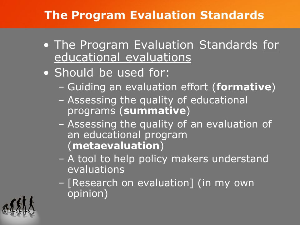 The Program Evaluation Standards The Program Evaluation Standards for educational evaluations Should be used for: –Guiding an evaluation effort (formative) –Assessing the quality of educational programs (summative) –Assessing the quality of an evaluation of an educational program (metaevaluation) –A tool to help policy makers understand evaluations –[Research on evaluation] (in my own opinion)