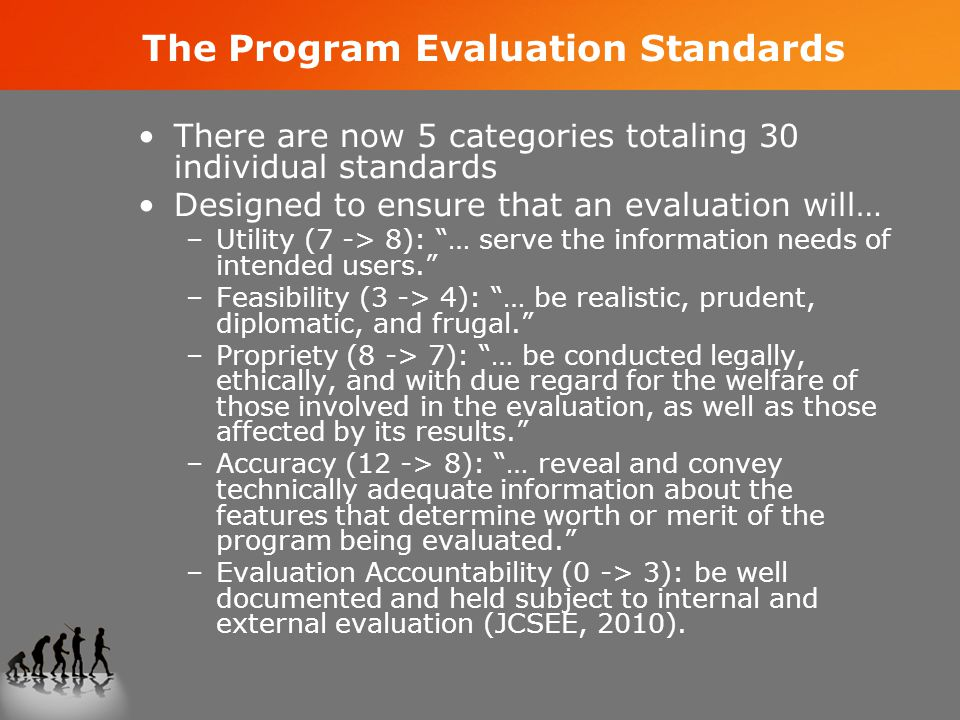 The Program Evaluation Standards There are now 5 categories totaling 30 individual standards Designed to ensure that an evaluation will… –Utility (7 -> 8): … serve the information needs of intended users. –Feasibility (3 -> 4): … be realistic, prudent, diplomatic, and frugal. –Propriety (8 -> 7): … be conducted legally, ethically, and with due regard for the welfare of those involved in the evaluation, as well as those affected by its results. –Accuracy (12 -> 8): … reveal and convey technically adequate information about the features that determine worth or merit of the program being evaluated. –Evaluation Accountability (0 -> 3): be well documented and held subject to internal and external evaluation (JCSEE, 2010).