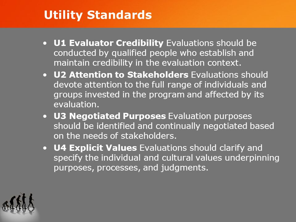 Utility Standards U1 Evaluator Credibility Evaluations should be conducted by qualified people who establish and maintain credibility in the evaluation context.