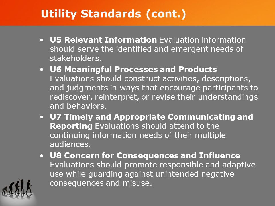 Utility Standards (cont.) U5 Relevant Information Evaluation information should serve the identified and emergent needs of stakeholders.