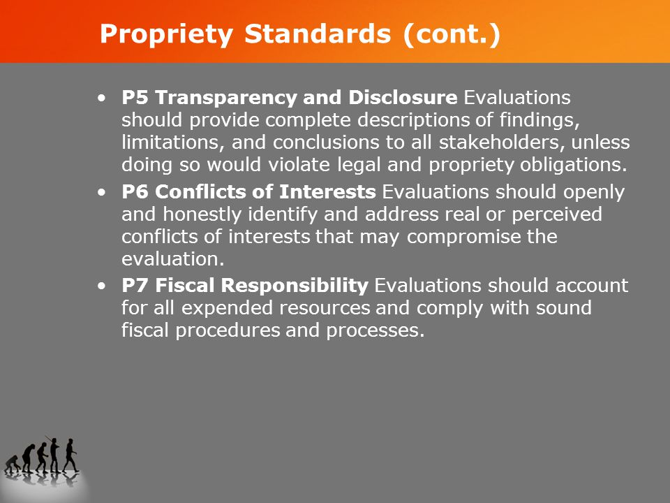 Propriety Standards (cont.) P5 Transparency and Disclosure Evaluations should provide complete descriptions of findings, limitations, and conclusions to all stakeholders, unless doing so would violate legal and propriety obligations.