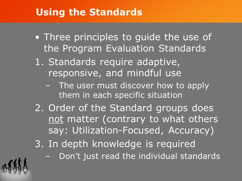 Using the Standards Three principles to guide the use of the Program Evaluation Standards 1.Standards require adaptive, responsive, and mindful use –The user must discover how to apply them in each specific situation 2.Order of the Standard groups does not matter (contrary to what others say: Utilization-Focused, Accuracy) 3.In depth knowledge is required –Don't just read the individual standards
