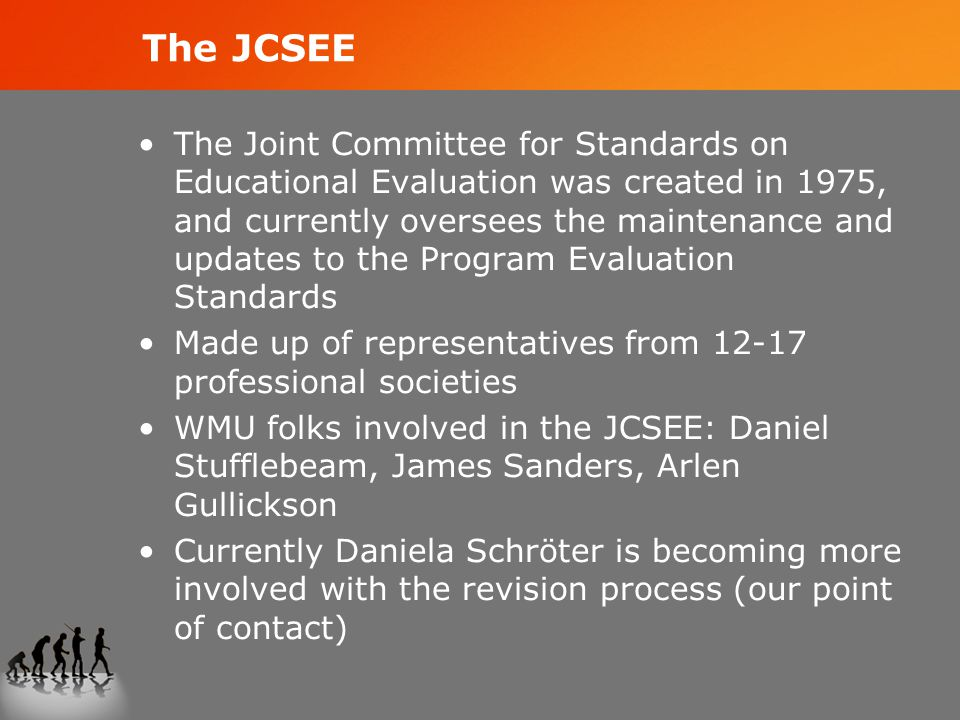 The JCSEE The Joint Committee for Standards on Educational Evaluation was created in 1975, and currently oversees the maintenance and updates to the Program Evaluation Standards Made up of representatives from 12-17 professional societies WMU folks involved in the JCSEE: Daniel Stufflebeam, James Sanders, Arlen Gullickson Currently Daniela Schröter is becoming more involved with the revision process (our point of contact)