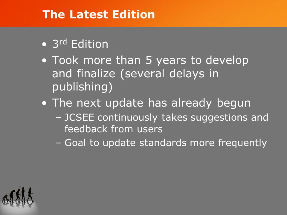 The Latest Edition 3 rd Edition Took more than 5 years to develop and finalize (several delays in publishing) The next update has already begun –JCSEE continuously takes suggestions and feedback from users –Goal to update standards more frequently
