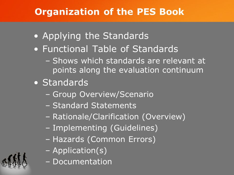 Organization of the PES Book Applying the Standards Functional Table of Standards –Shows which standards are relevant at points along the evaluation continuum Standards –Group Overview/Scenario –Standard Statements –Rationale/Clarification (Overview) –Implementing (Guidelines) –Hazards (Common Errors) –Application(s) –Documentation