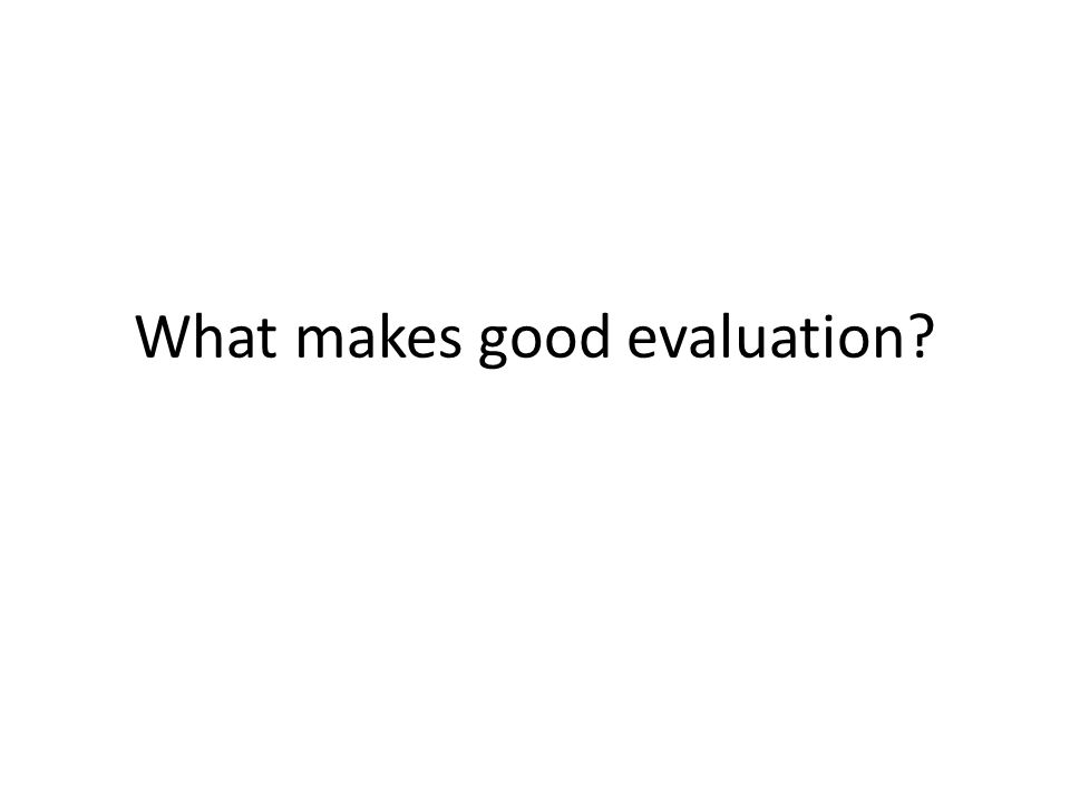 What makes good evaluation?