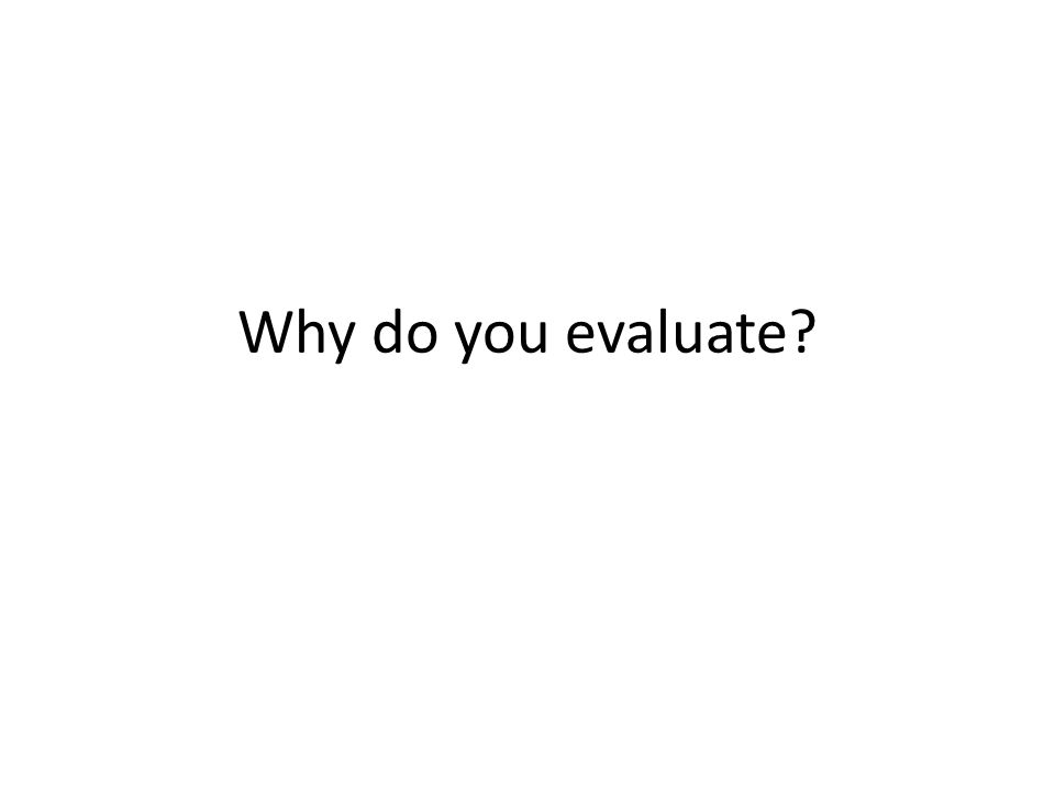 Why do you evaluate?