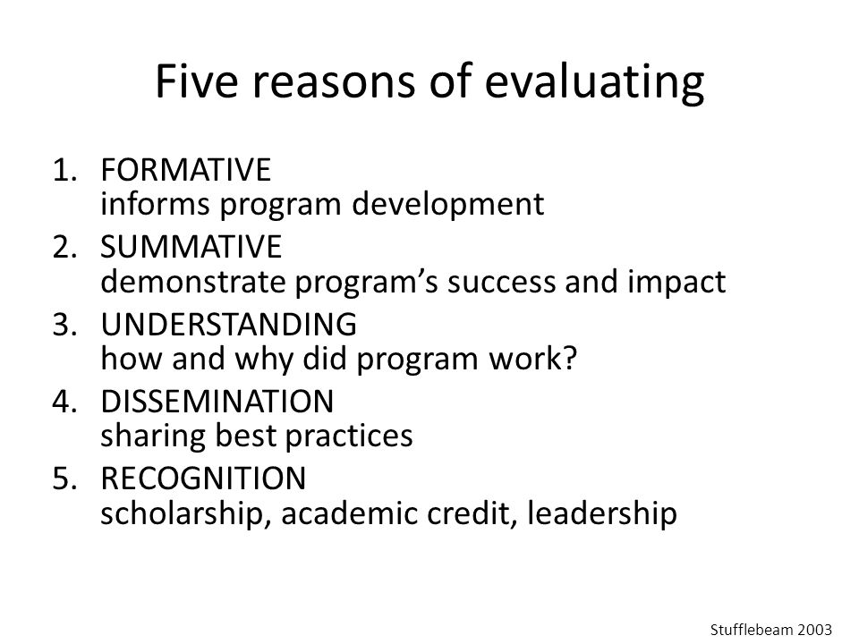 Five reasons of evaluating 1.FORMATIVE informs program development 2.SUMMATIVE demonstrate program's success and impact 3.UNDERSTANDING how and why did program work.
