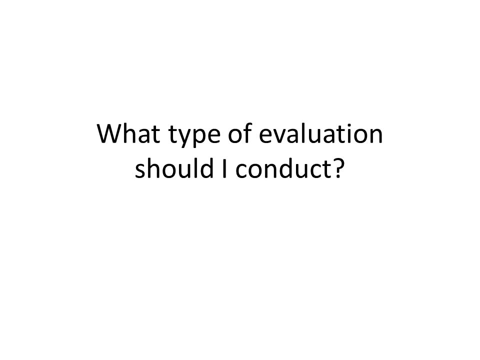 What type of evaluation should I conduct?