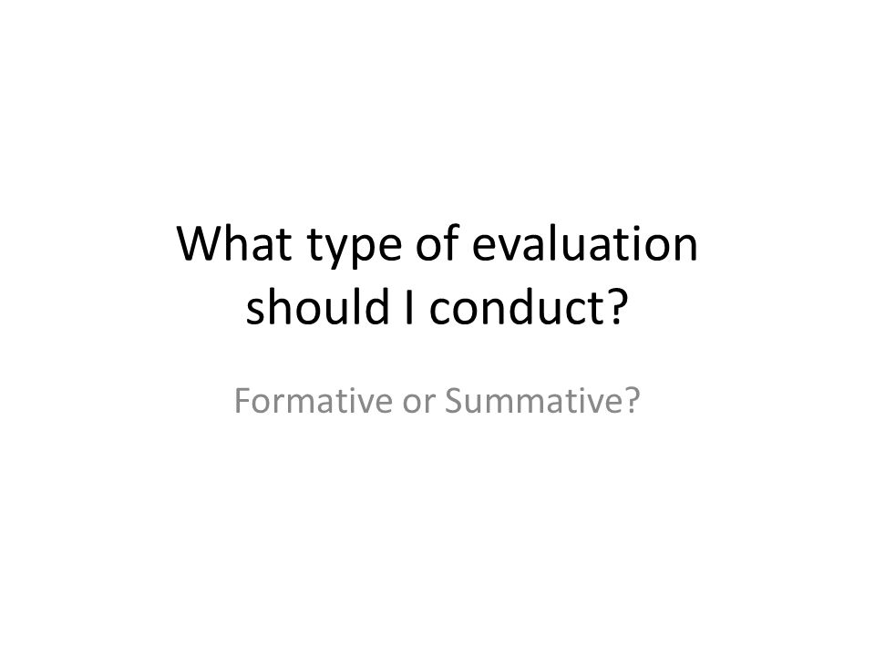 What type of evaluation should I conduct? Formative or Summative?
