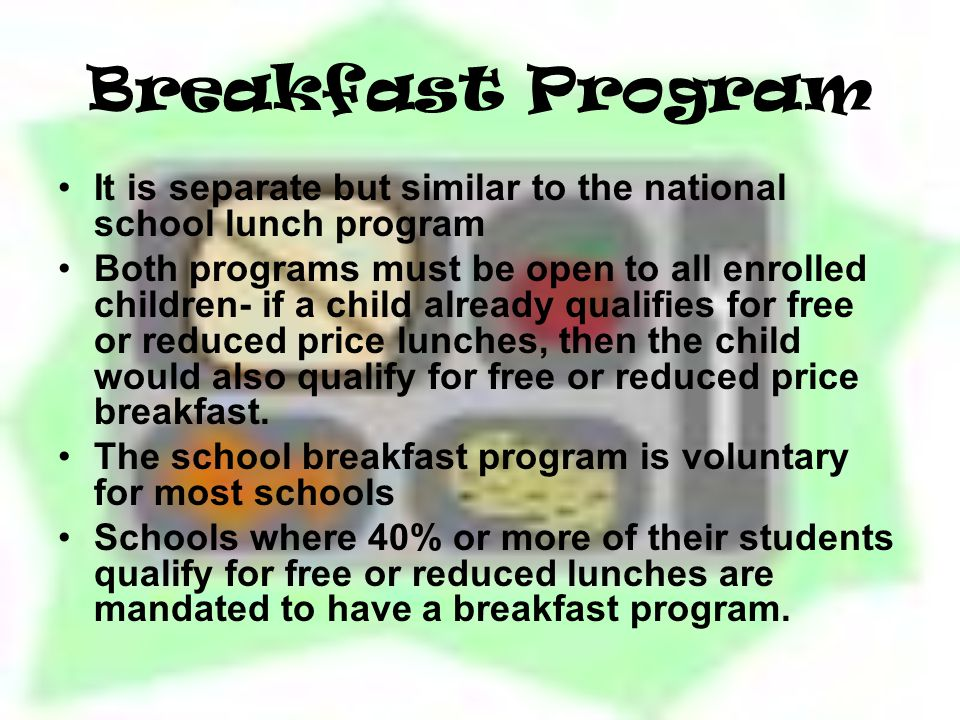Breakfast Program It is separate but similar to the national school lunch program Both programs must be open to all enrolled children- if a child already qualifies for free or reduced price lunches, then the child would also qualify for free or reduced price breakfast.