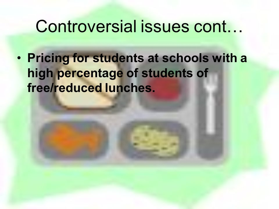 Controversial issues cont… Pricing for students at schools with a high percentage of students of free/reduced lunches.