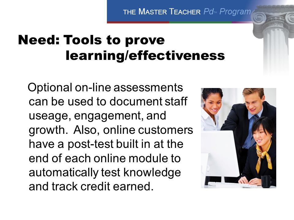 THE M ASTER T EACHER Pd ™ Program Need: Tools to prove learning/effectiveness Optional on-line assessments can be used to document staff useage, engagement, and growth.
