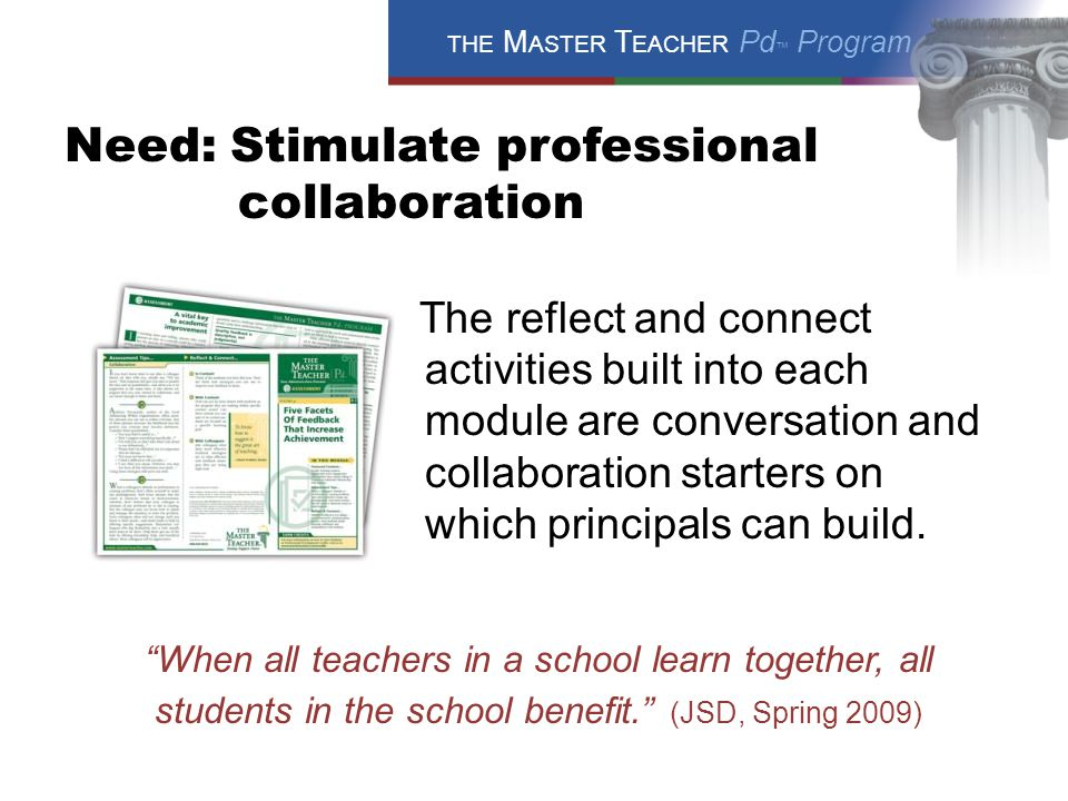 THE M ASTER T EACHER Pd ™ Program Need: Stimulate professional collaboration The reflect and connect activities built into each module are conversation and collaboration starters on which principals can build.