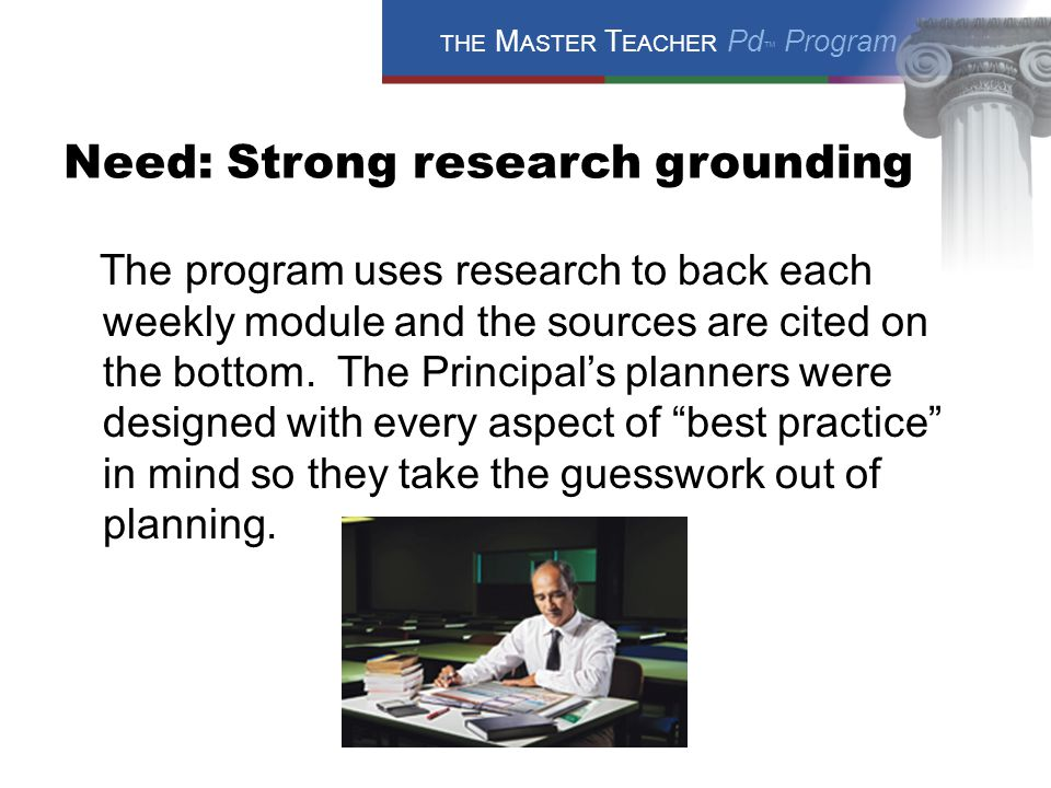 THE M ASTER T EACHER Pd ™ Program Need: Strong research grounding The program uses research to back each weekly module and the sources are cited on the bottom.