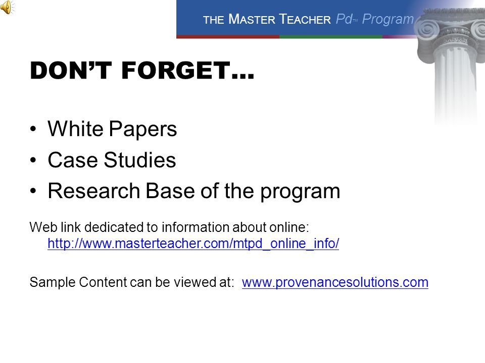 THE M ASTER T EACHER Pd ™ Program DON'T FORGET… White Papers Case Studies Research Base of the program Web link dedicated to information about online: http://www.masterteacher.com/mtpd_online_info/ http://www.masterteacher.com/mtpd_online_info/ Sample Content can be viewed at: www.provenancesolutions.comwww.provenancesolutions.com