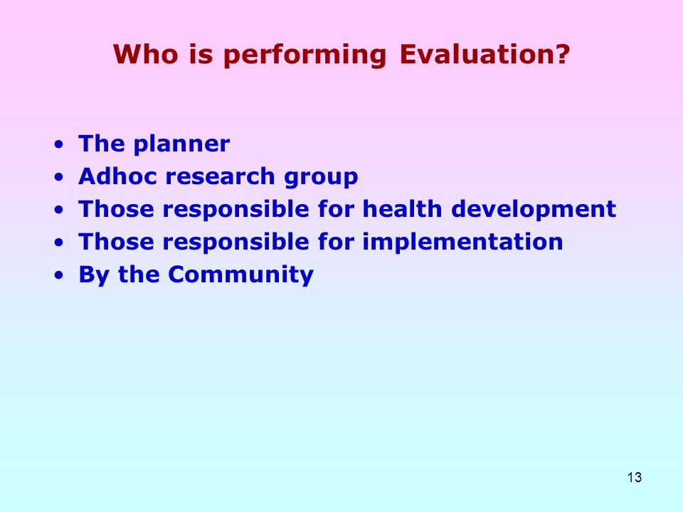13 Who is performing Evaluation? The planner Adhoc research group Those responsible for health development Those responsible for implementation By the