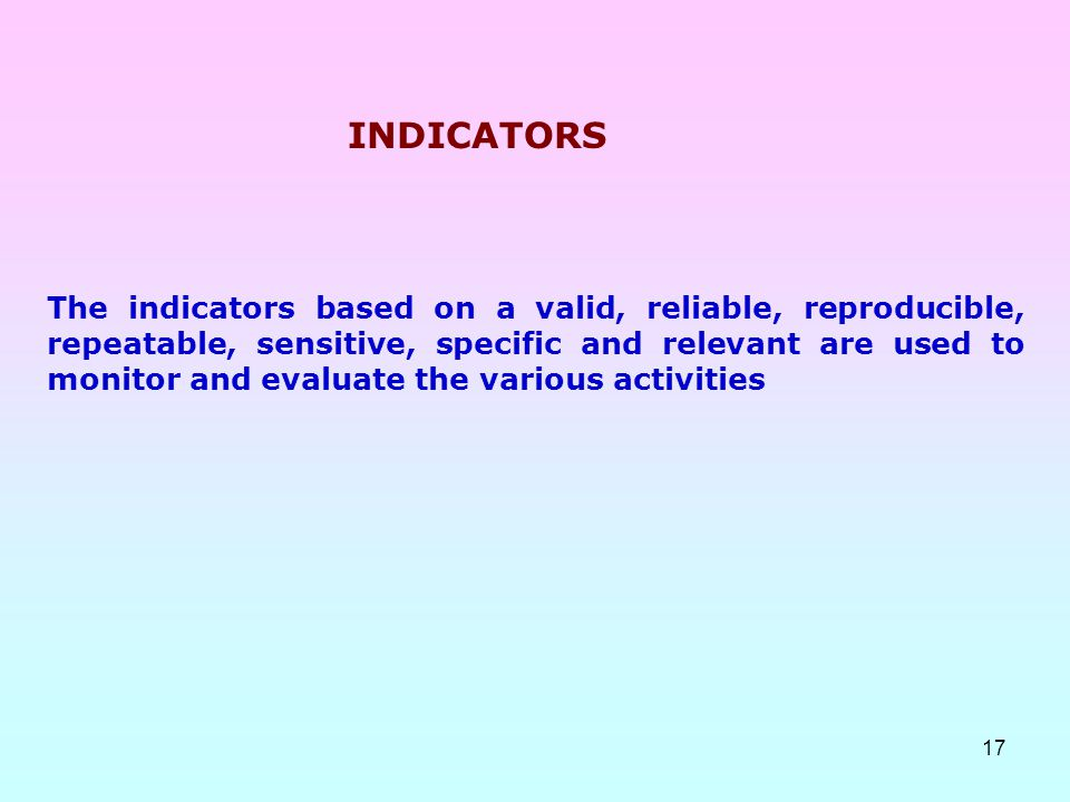 17 The indicators based on a valid, reliable, reproducible, repeatable, sensitive, specific and relevant are used to monitor and evaluate the various