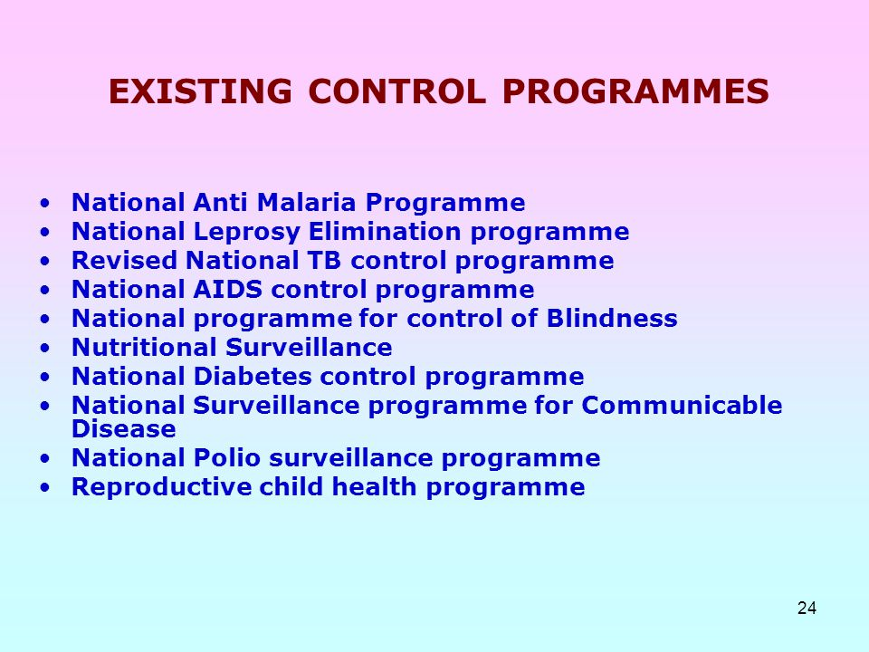 24 EXISTING CONTROL PROGRAMMES National Anti Malaria Programme National Leprosy Elimination programme Revised National TB control programme National A