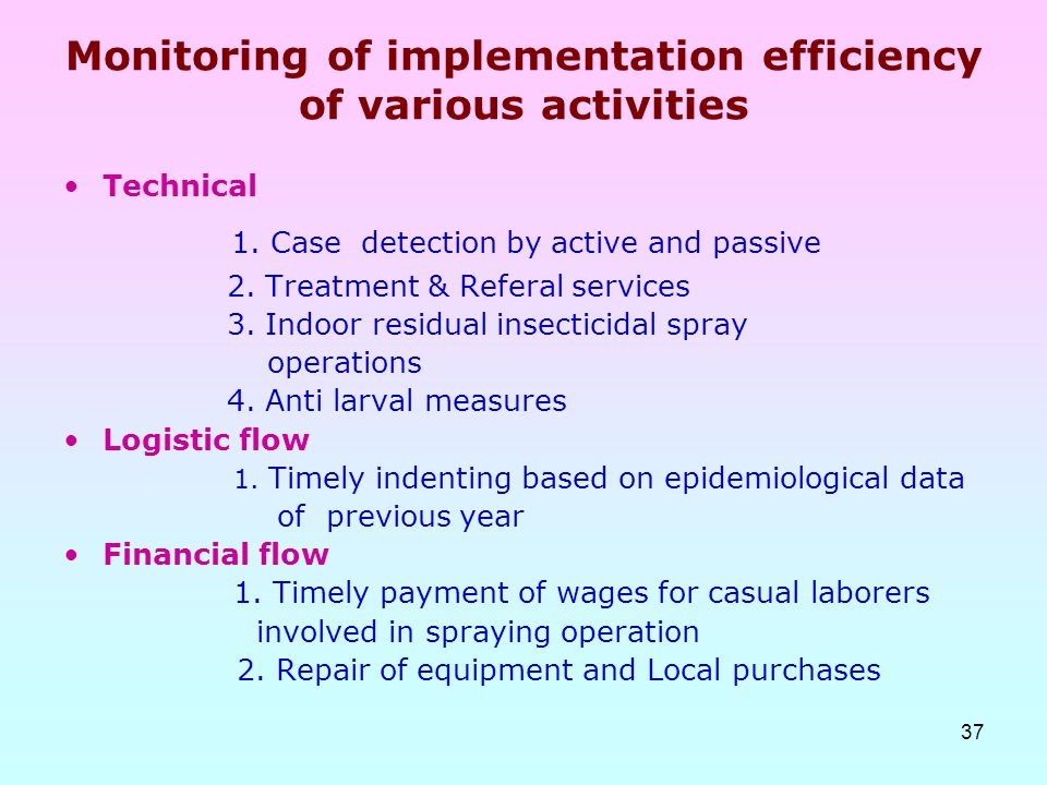 37 Monitoring of implementation efficiency of various activities Technical 1. Case detection by active and passive 2. Treatment & Referal services 3.