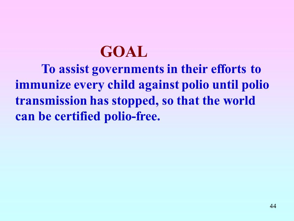 44 GOAL To assist governments in their efforts to immunize every child against polio until polio transmission has stopped, so that the world can be ce
