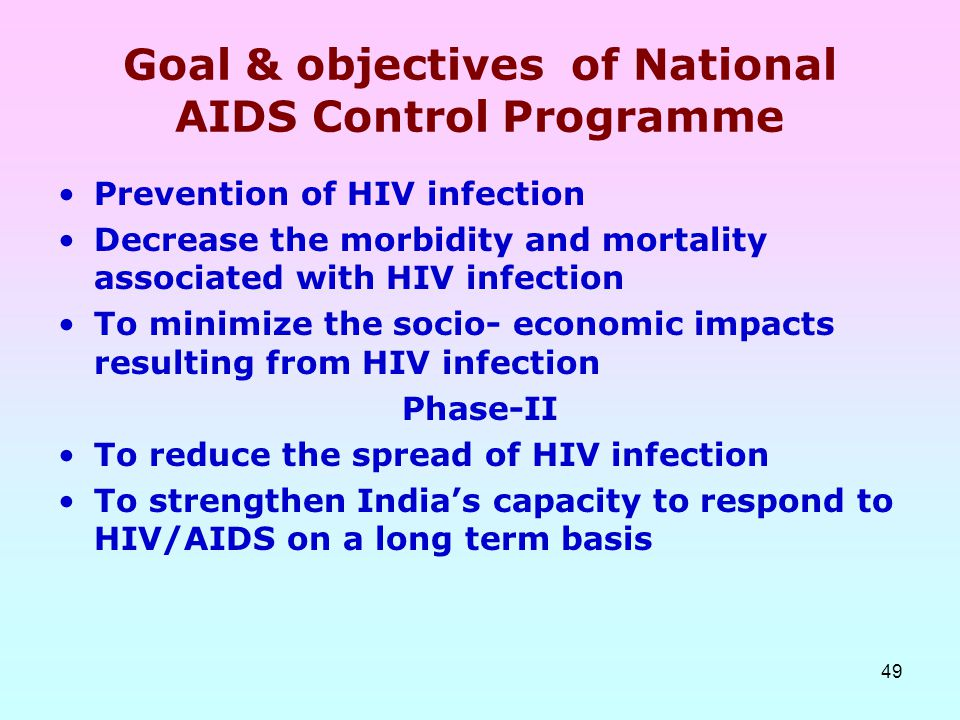 49 Goal & objectives of National AIDS Control Programme Prevention of HIV infection Decrease the morbidity and mortality associated with HIV infection