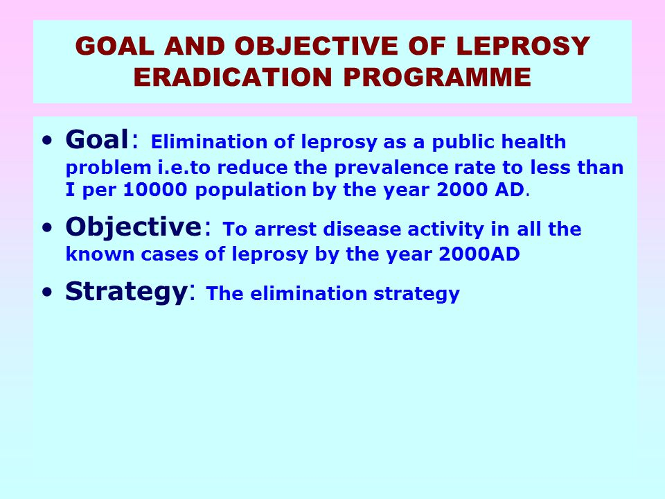 55 GOAL AND OBJECTIVE OF LEPROSY ERADICATION PROGRAMME Goal: Elimination of leprosy as a public health problem i.e.to reduce the prevalence rate to le
