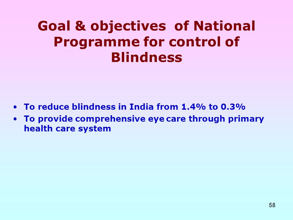 58 Goal & objectives of National Programme for control of Blindness To reduce blindness in India from 1.4% to 0.3% To provide comprehensive eye care t