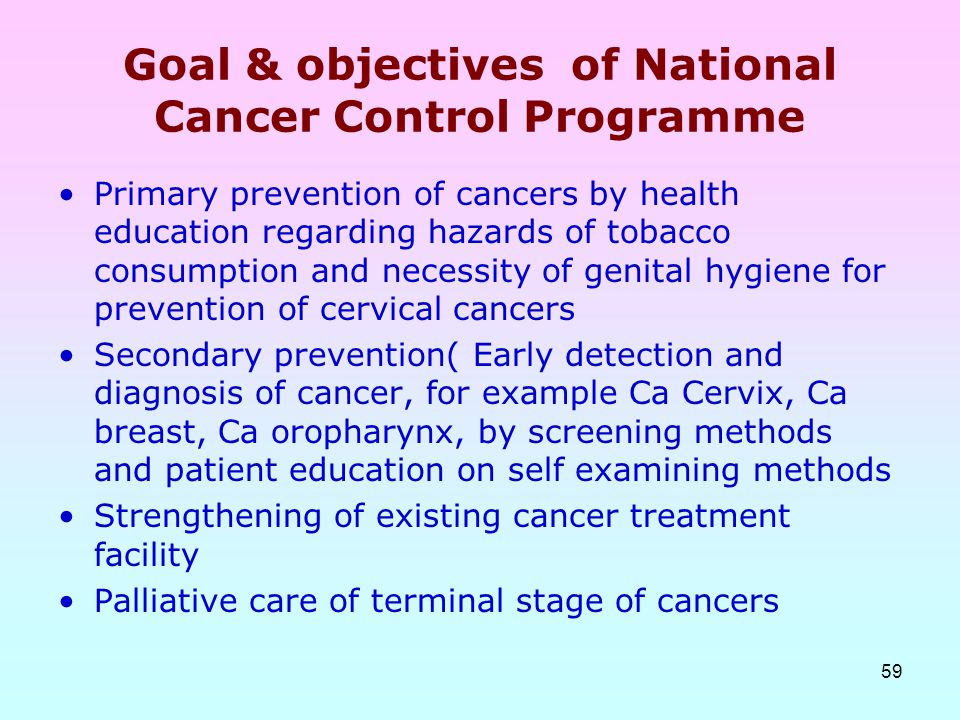 59 Goal & objectives of National Cancer Control Programme Primary prevention of cancers by health education regarding hazards of tobacco consumption a