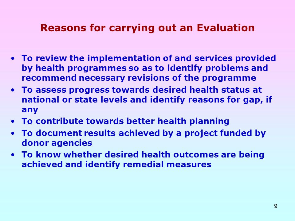 9 Reasons for carrying out an Evaluation To review the implementation of and services provided by health programmes so as to identify problems and rec