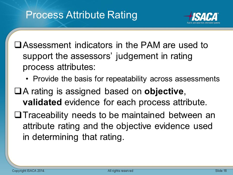 Process Attribute Rating  Assessment indicators in the PAM are used to support the assessors' judgement in rating process attributes: Provide the bas