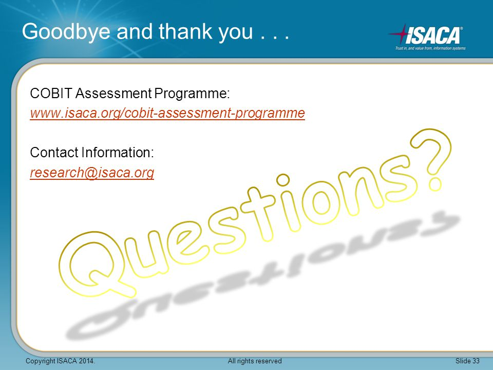 COBIT Assessment Programme: www.isaca.org/cobit-assessment-programme Contact Information: research@isaca.org Goodbye and thank you... Copyright ISACA