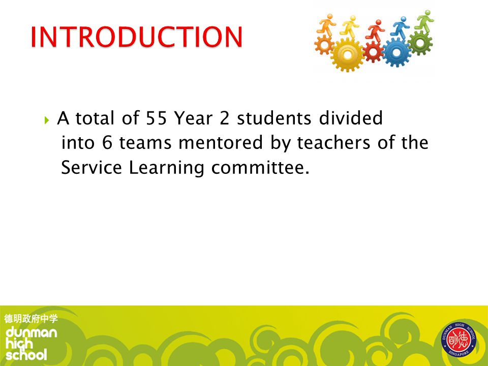  A total of 55 Year 2 students divided into 6 teams mentored by teachers of the Service Learning committee.