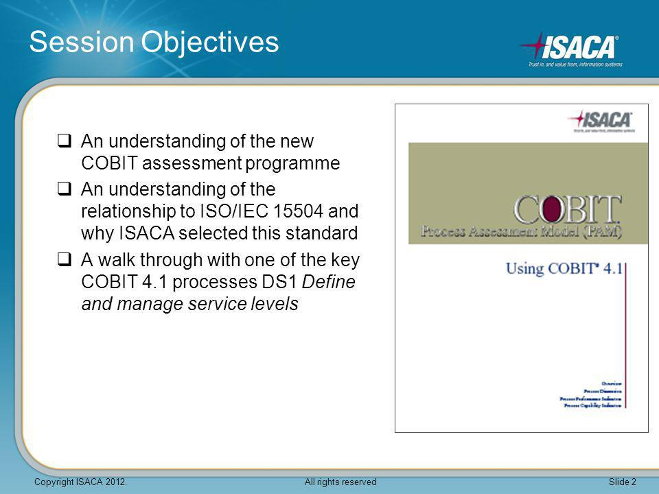  An understanding of the new COBIT assessment programme  An understanding of the relationship to ISO/IEC 15504 and why ISACA selected this standard