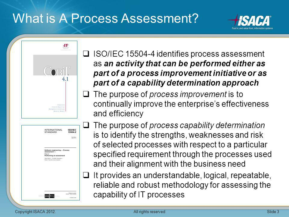  The COBIT Assessment Programme includes: COBIT Process Assessment Model (PAM): Using COBIT 4.1 COBIT Assessor Guide: Using COBIT 4.1 COBIT Self Assessment Guide: Using COBIT 4.1  The COBIT PAM brings together two proven heavyweights in the IT arena, ISO and ISACA  The COBIT PAM adapts the existing COBIT 4.1 content into an ISO 15504 compliant process assessment model What is the new COBIT Assessment Programme.