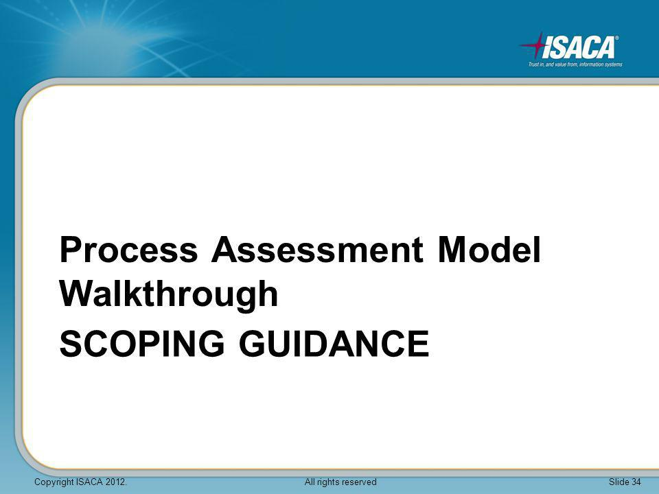 SCOPING GUIDANCE Process Assessment Model Walkthrough Copyright ISACA 2012. All rights reserved Slide 34